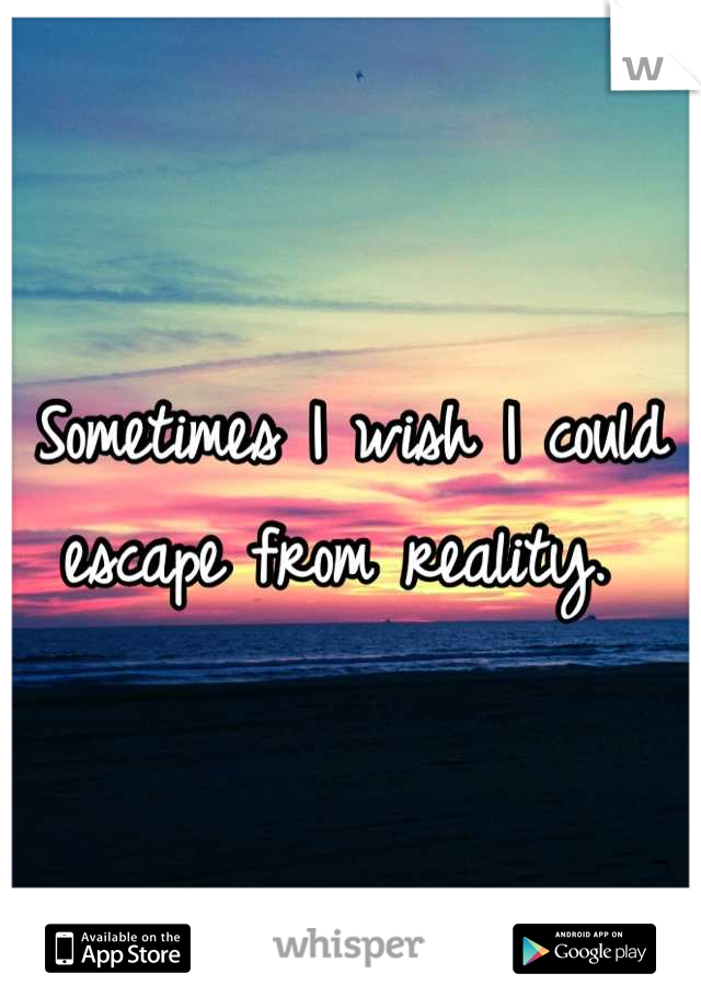 Sometimes I wish I could escape from reality.