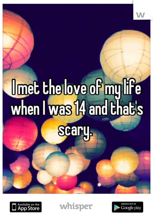 I met the love of my life when I was 14 and that's scary.