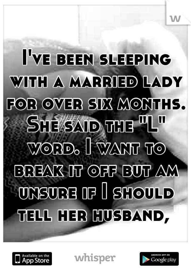 """I've been sleeping with a married lady for over six months. She said the """"L"""" word. I want to break it off but am unsure if I should tell her husband,"""