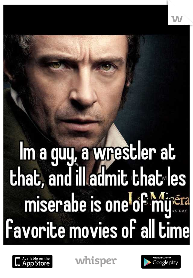 Im a guy, a wrestler at that, and ill admit that les miserabe is one of my favorite movies of all time