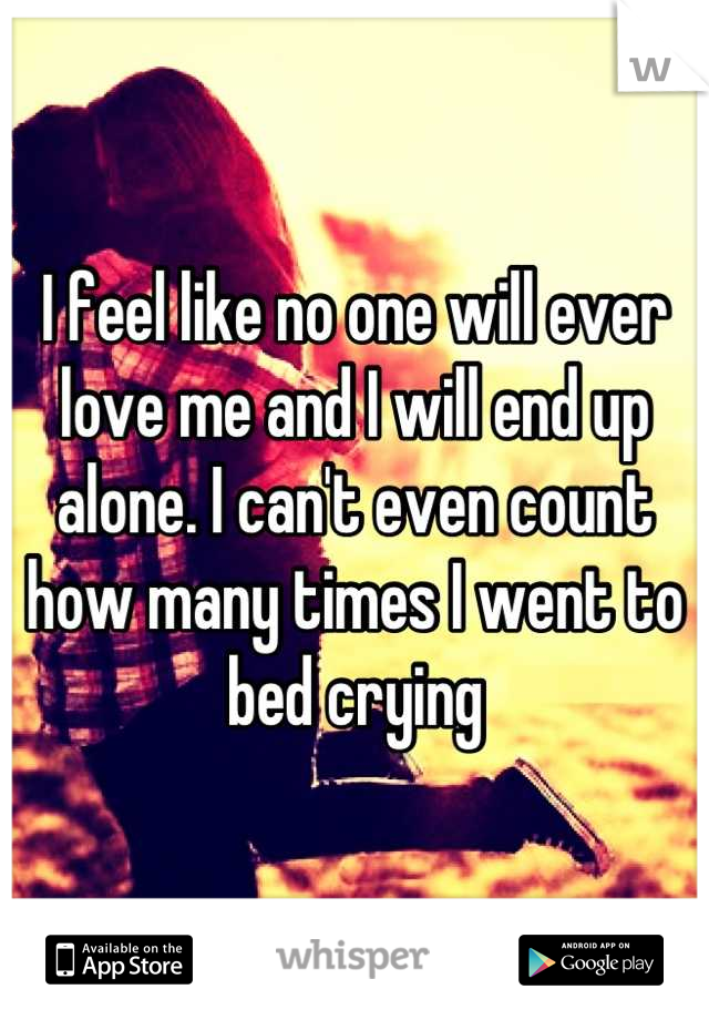 I feel like no one will ever love me and I will end up alone. I can't even count how many times I went to bed crying