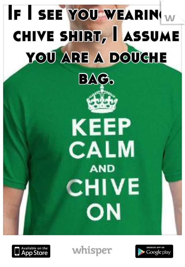 If I see you wearing a chive shirt, I assume you are a douche bag.
