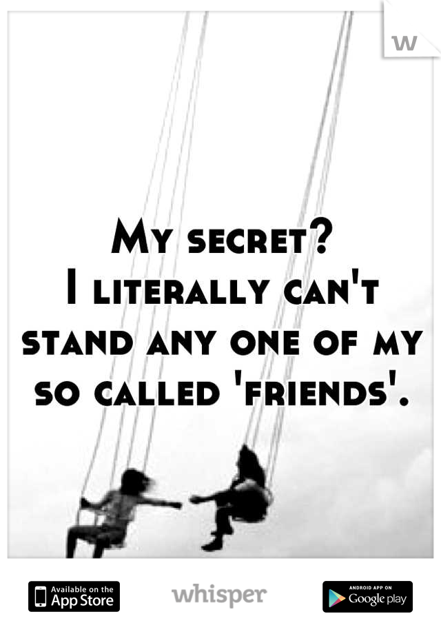 My secret?  I literally can't stand any one of my so called 'friends'.