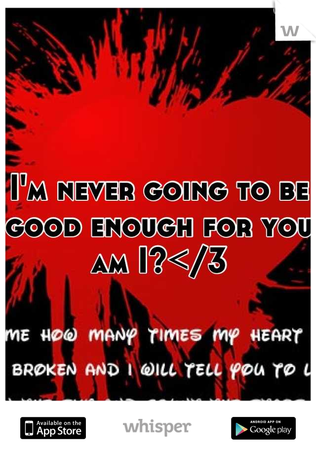 I'm never going to be good enough for you am I?</3