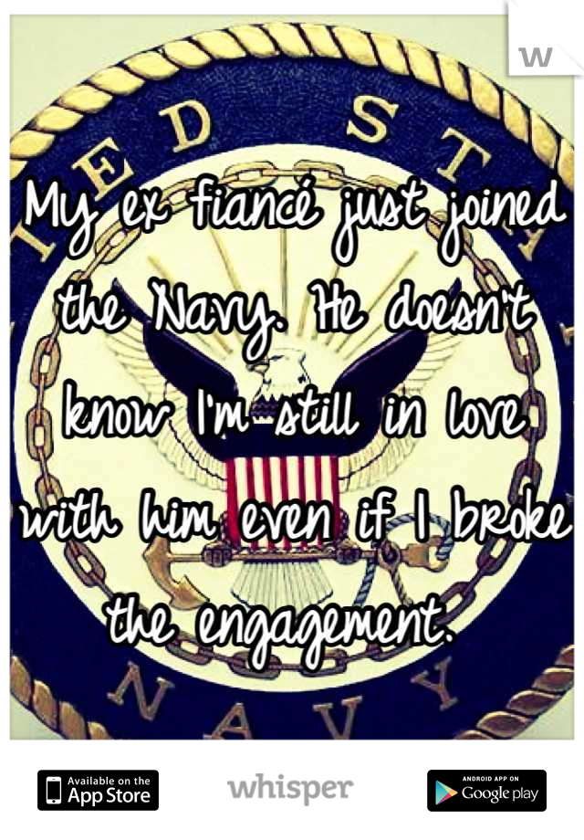 My ex fiancé just joined the Navy. He doesn't know I'm still in love with him even if I broke the engagement.