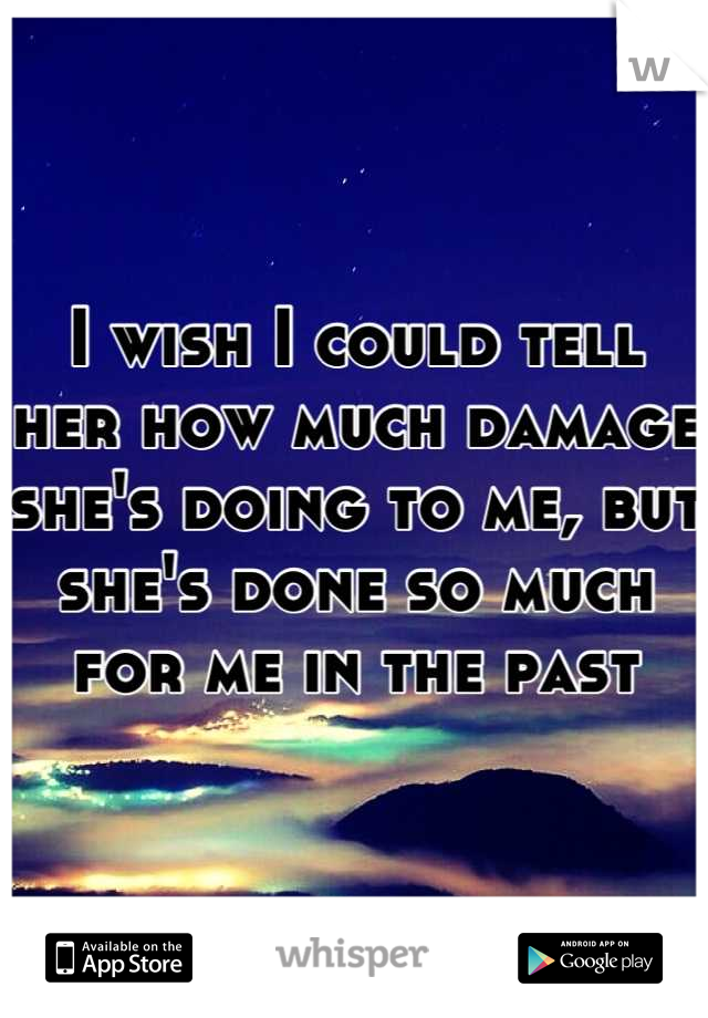 I wish I could tell her how much damage she's doing to me, but she's done so much for me in the past