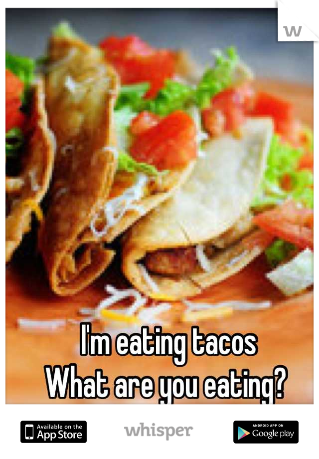 I'm eating tacos  What are you eating?