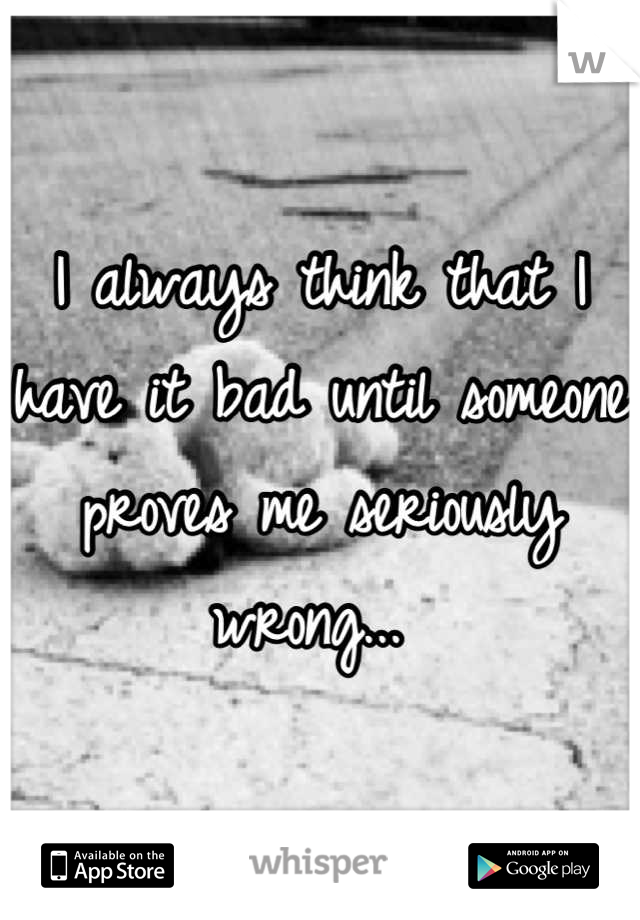 I always think that I have it bad until someone proves me seriously wrong...
