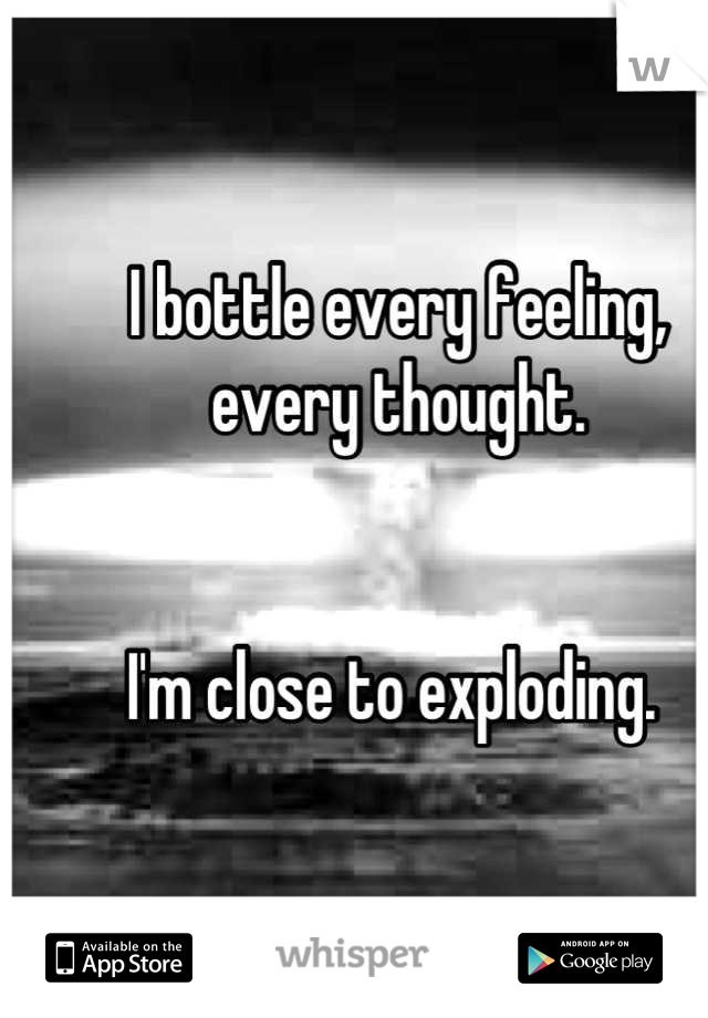 I bottle every feeling, every thought.    I'm close to exploding.