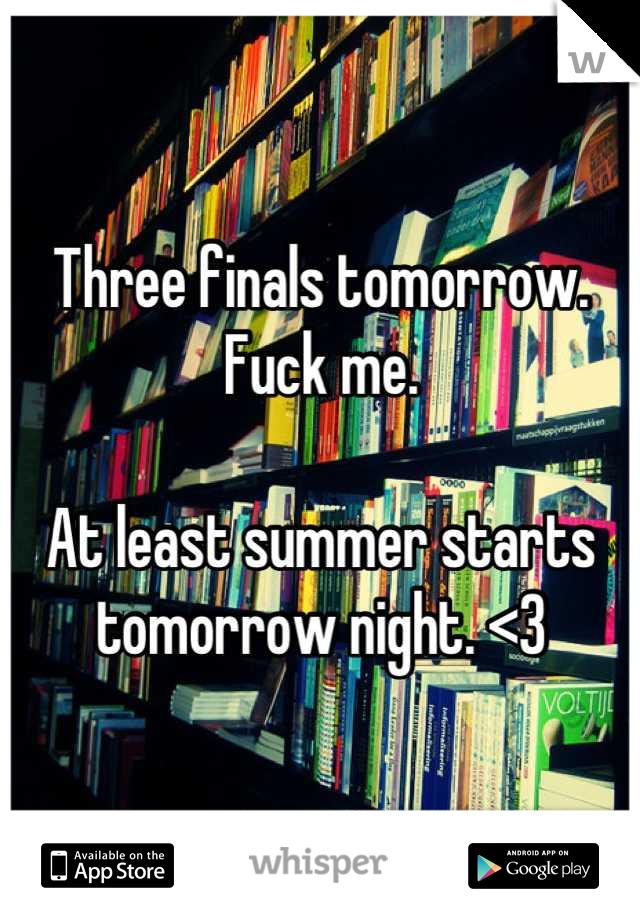 Three finals tomorrow. Fuck me.   At least summer starts tomorrow night. <3