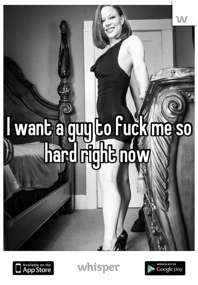 I want a guy to fuck me so hard right now