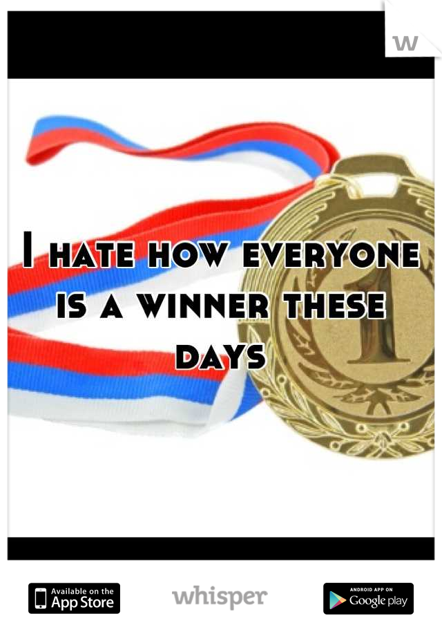 I hate how everyone is a winner these days