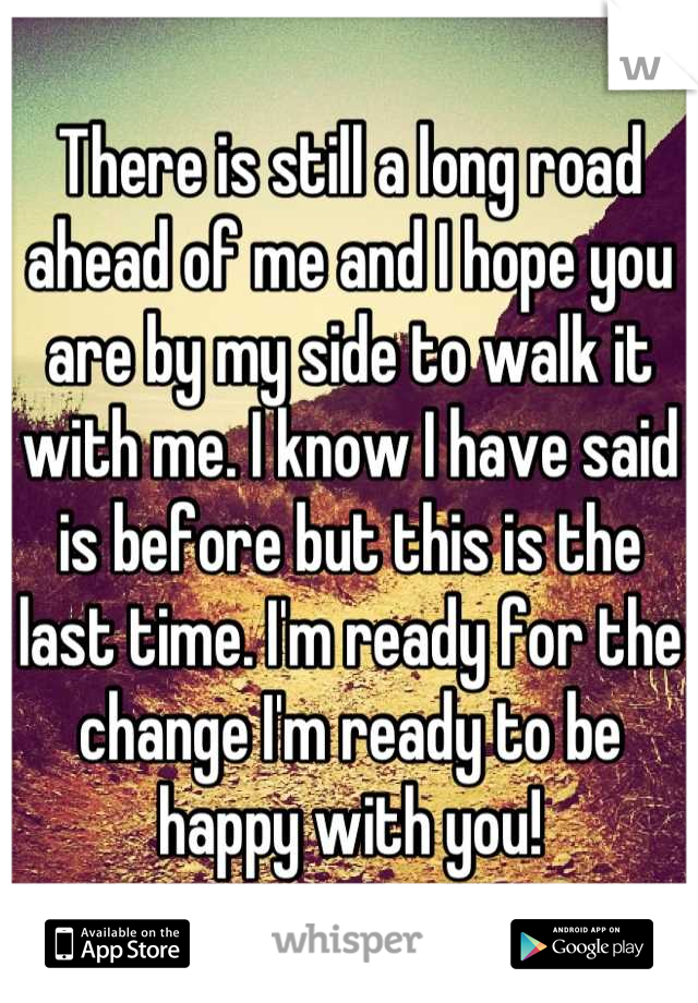 There is still a long road ahead of me and I hope you are by my side to walk it with me. I know I have said is before but this is the last time. I'm ready for the change I'm ready to be happy with you!
