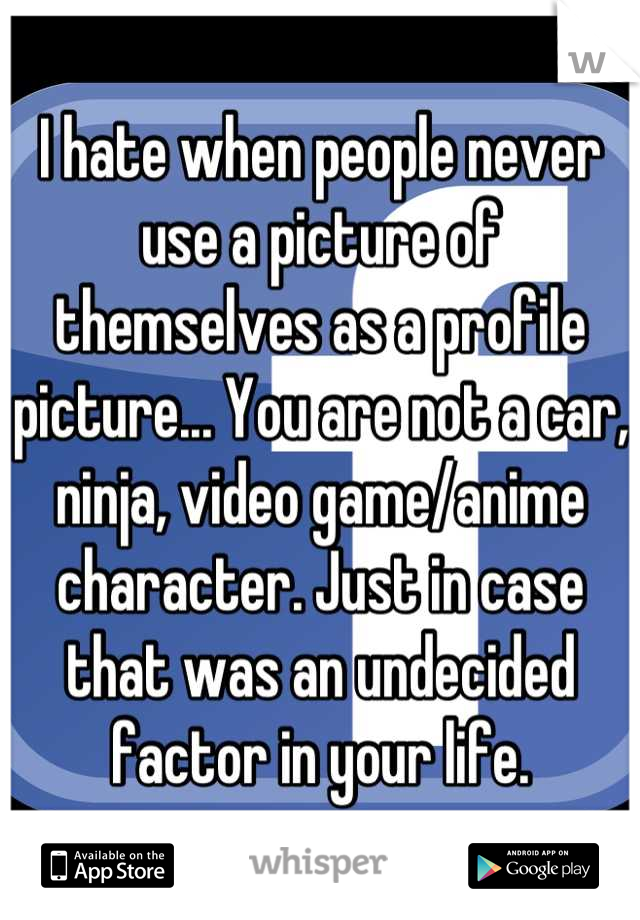 I hate when people never use a picture of themselves as a profile picture... You are not a car, ninja, video game/anime character. Just in case that was an undecided factor in your life.