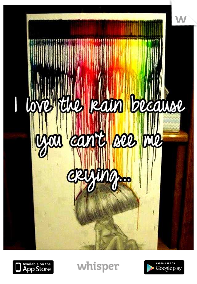 I love the rain because you can't see me crying...