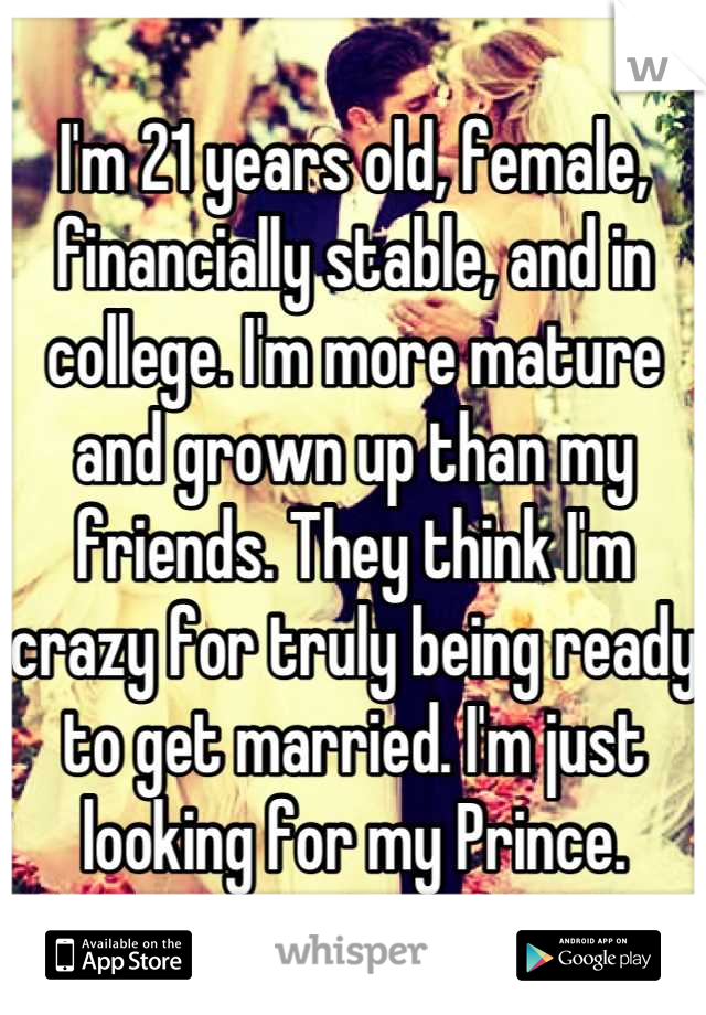 I'm 21 years old, female, financially stable, and in college. I'm more mature and grown up than my friends. They think I'm crazy for truly being ready to get married. I'm just looking for my Prince.