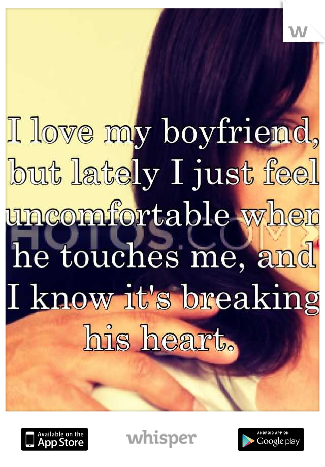 I love my boyfriend, but lately I just feel uncomfortable when he touches me, and I know it's breaking his heart.