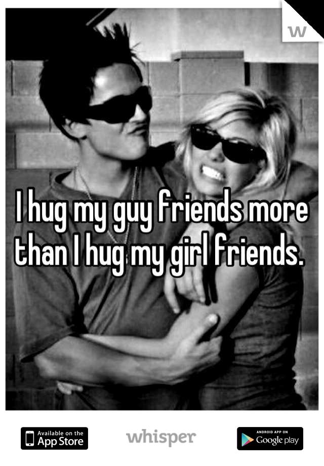 I hug my guy friends more than I hug my girl friends.