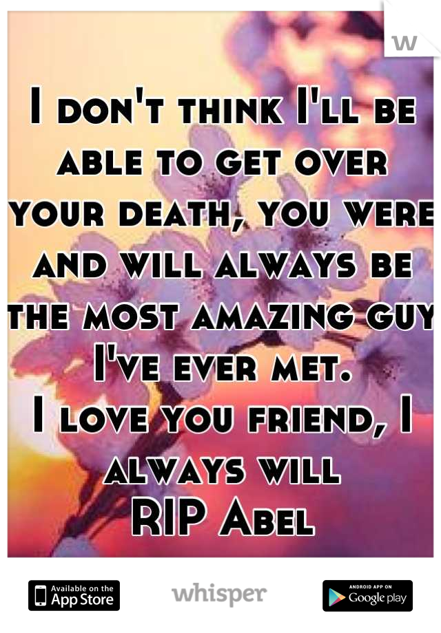 I don't think I'll be able to get over your death, you were and will always be the most amazing guy I've ever met. I love you friend, I always will RIP Abel