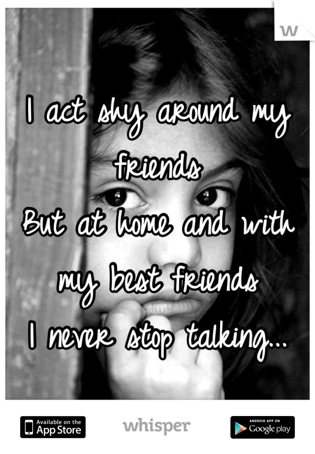 I act shy around my friends But at home and with my best friends  I never stop talking...
