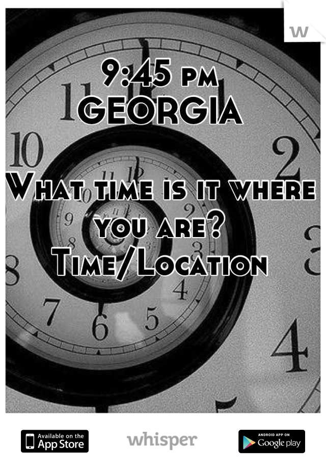 9:45 pm GEORGIA  What time is it where you are? Time/Location