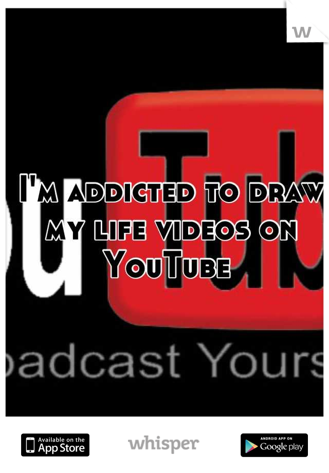 I'm addicted to draw my life videos on YouTube