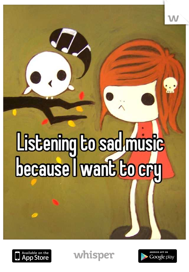 Listening to sad music because I want to cry