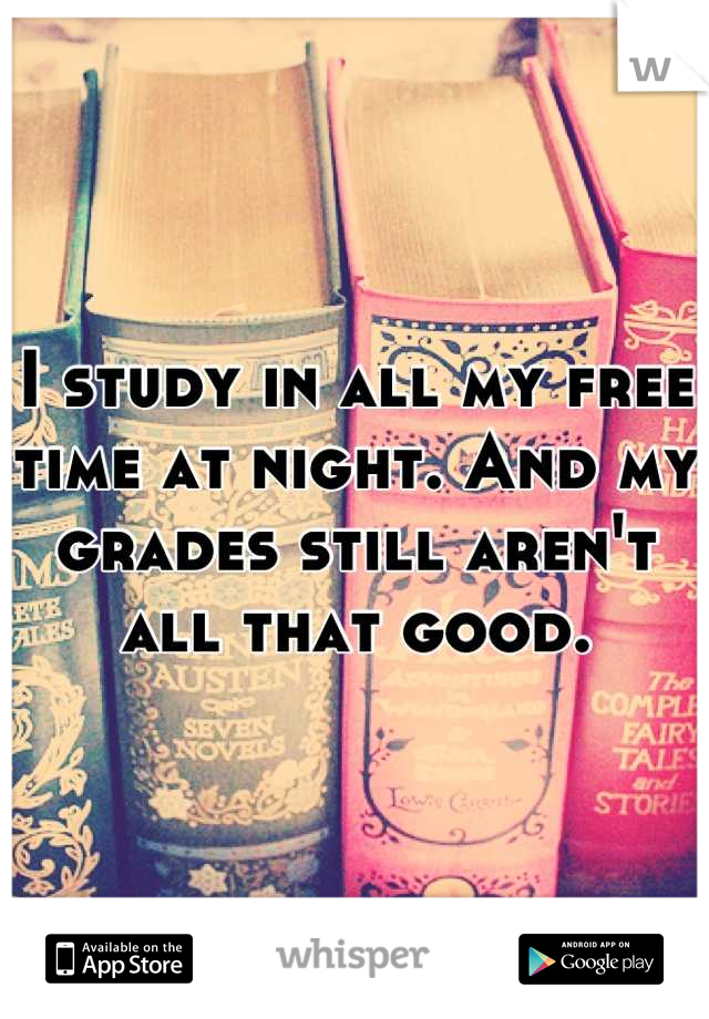 I study in all my free time at night. And my grades still aren't all that good.