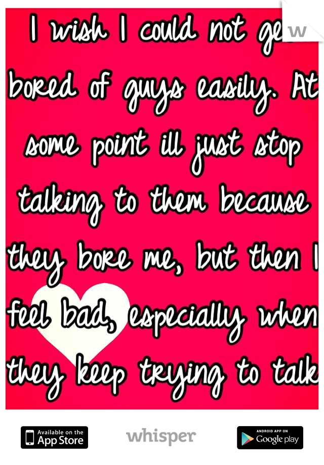 I wish I could not get bored of guys easily. At some point ill just stop talking to them because they bore me, but then I feel bad, especially when they keep trying to talk to me ...