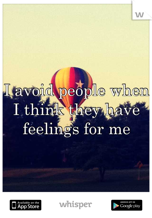 I avoid people when I think they have feelings for me