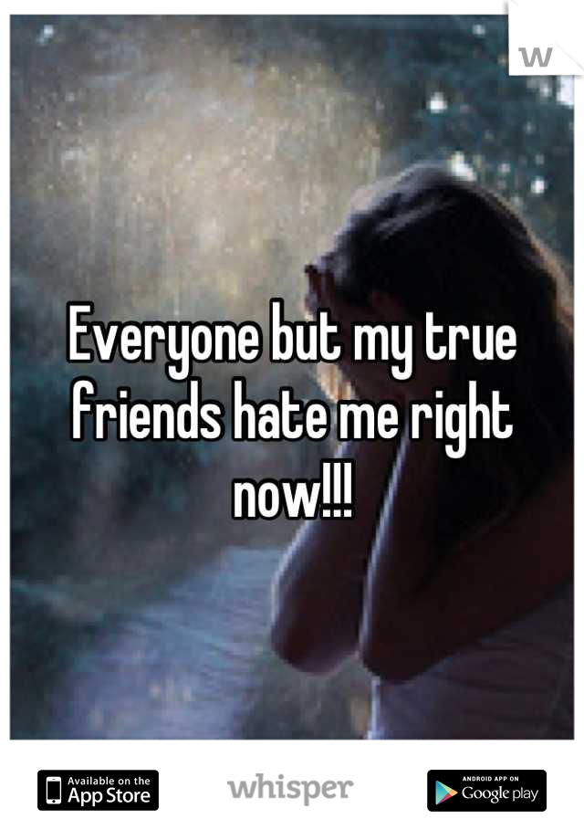 Everyone but my true friends hate me right now!!!