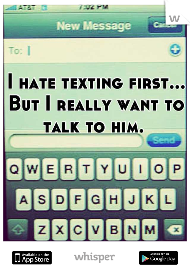 I hate texting first... But I really want to talk to him.