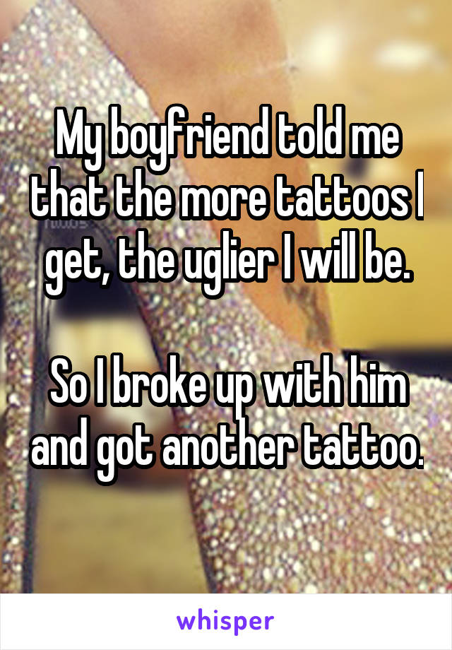 My boyfriend told me that the more tattoos I get, the uglier I will be.  So I broke up with him and got another tattoo.