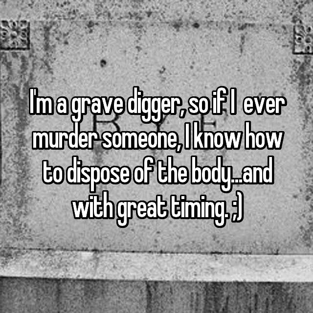 I'm a grave digger, so if I  ever murder someone, I know how to dispose of the body...and with great timing. ;)