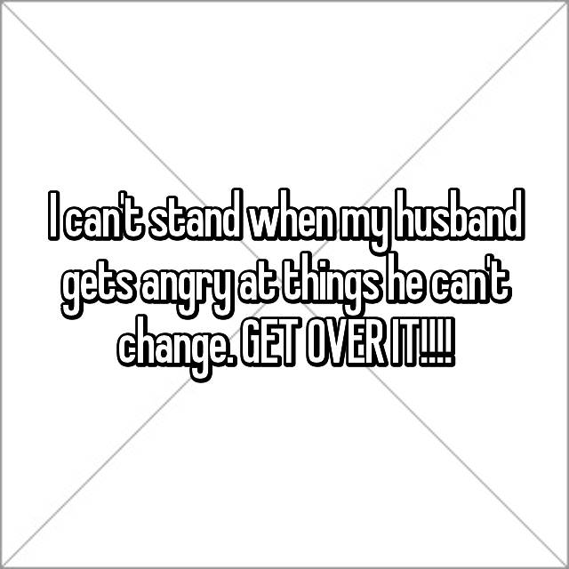 I can't stand when my husband gets angry at things he can't change. GET OVER IT!!!!