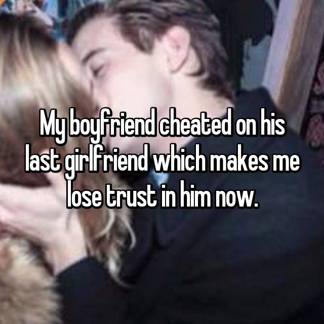 My boyfriend cheated on his last girlfriend which makes me lose trust in him now.