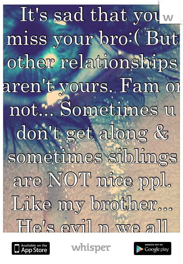 It S Sad That You Miss Your Bro But Other Relationships Aren T Yours Fam Or