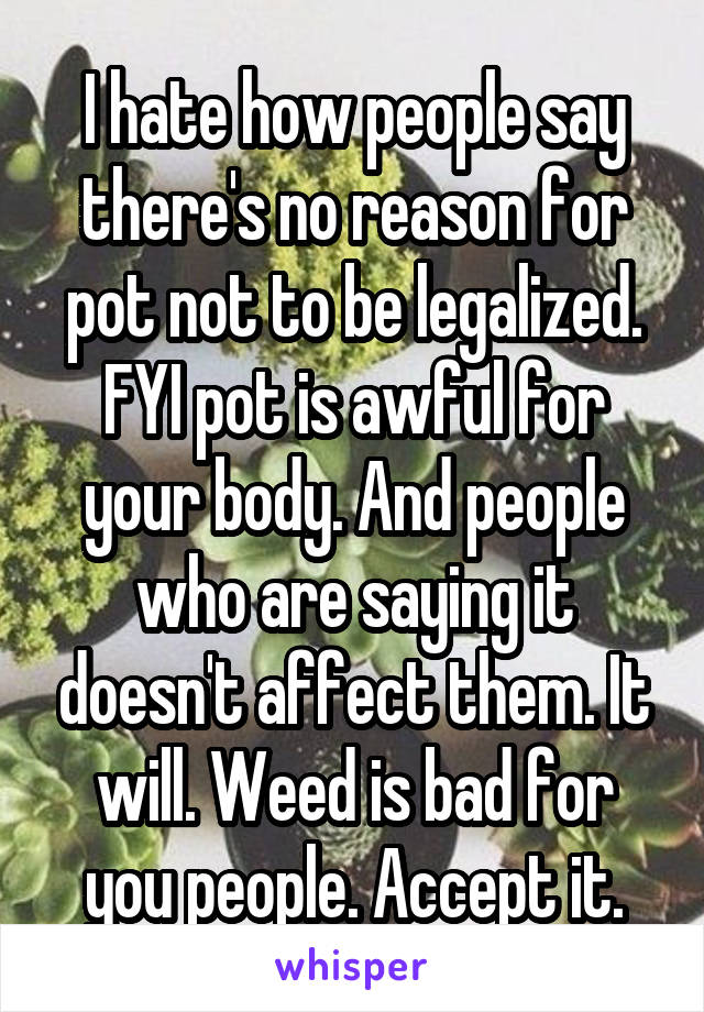 I hate how people say there's no reason for pot not to be legalized. FYI pot is awful for your body. And people who are saying it doesn't affect them. It will. Weed is bad for you people. Accept it.