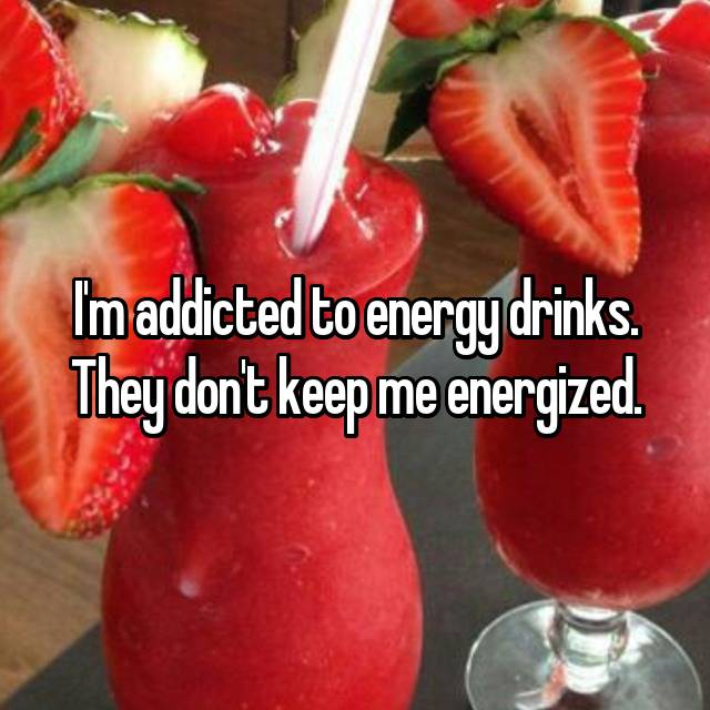 I'm addicted to energy drinks. They don't keep me energized.
