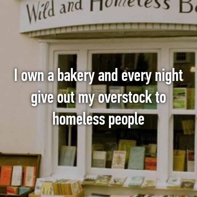 I own a bakery and every night give out my overstock to homeless people
