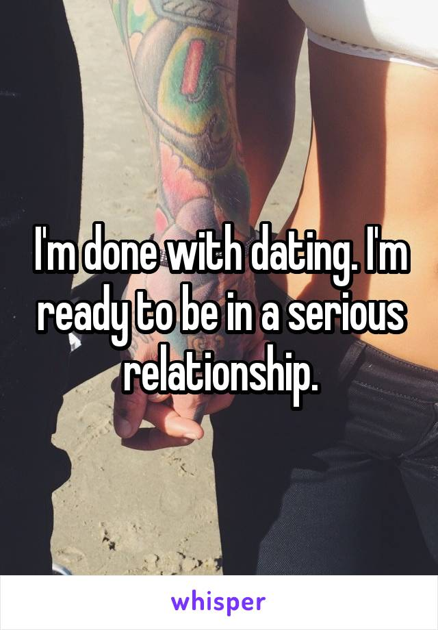 I'm done with dating. I'm ready to be in a serious relationship.