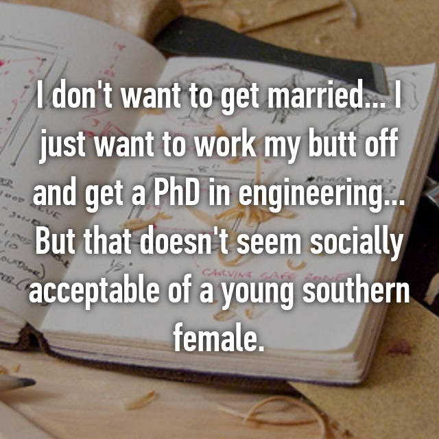 I don't want to get married... I just want to work my butt off and get a PhD in engineering... But that doesn't seem socially acceptable of a young southern female.