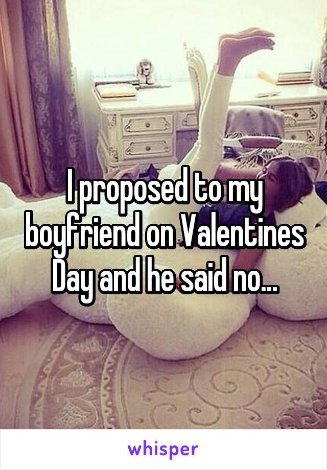I proposed to my boyfriend on Valentines Day and he said no...