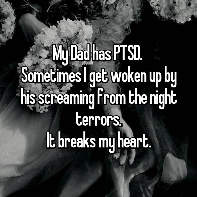 My Dad has PTSD.  Sometimes I get woken up by his screaming from the night terrors. It breaks my heart.