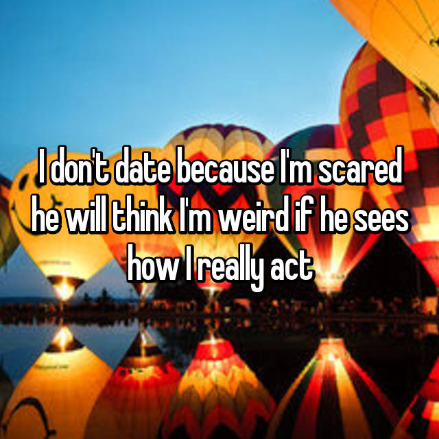 I don't date because I'm scared he will think I'm weird if he sees how I really act