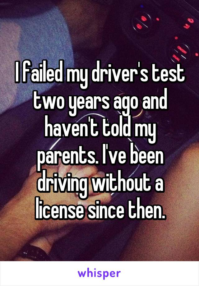 I failed my driver's test two years ago and haven't told my parents. I've been driving without a license since then.