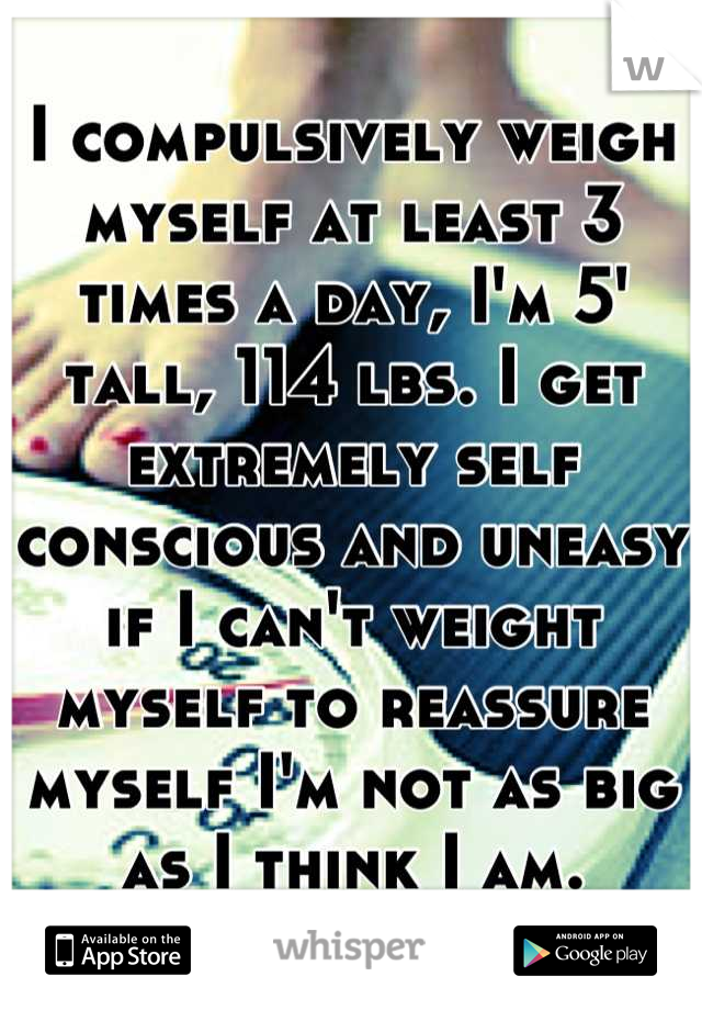 I compulsively weigh myself at least 3 times a day, I'm 5' tall, 114 lbs. I get extremely self conscious and uneasy if I can't weight myself to reassure myself I'm not as big as I think I am.