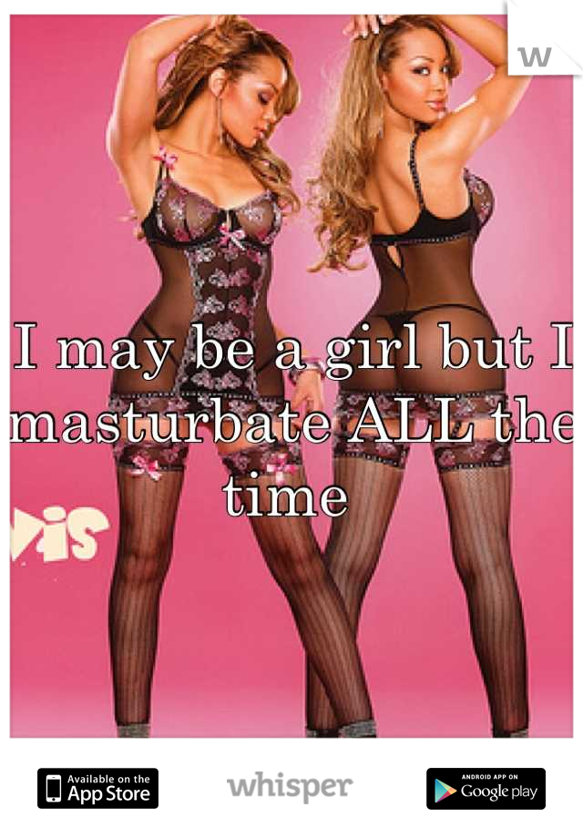 I may be a girl but I masturbate ALL the time