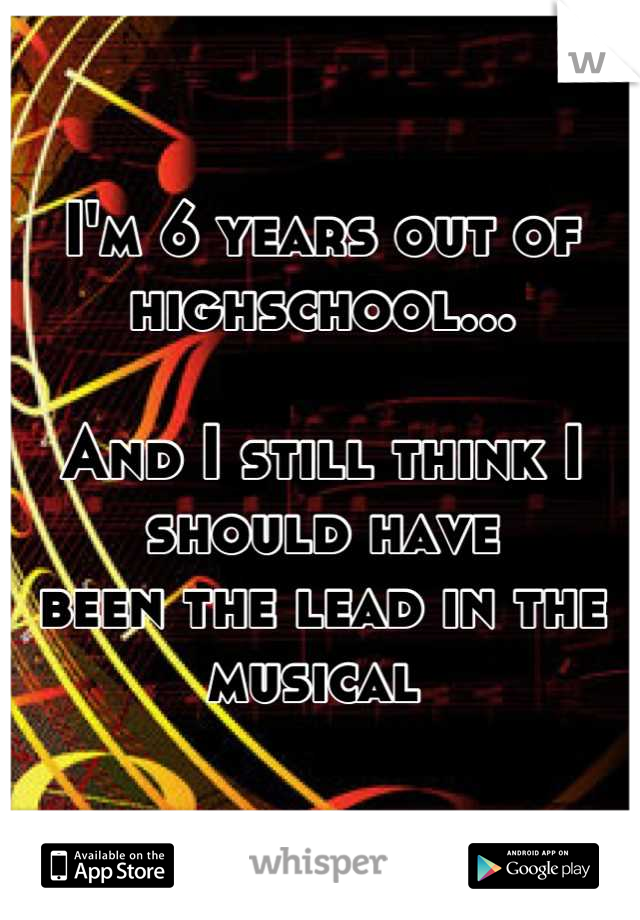 I'm 6 years out of highschool...  And I still think I should have  been the lead in the musical