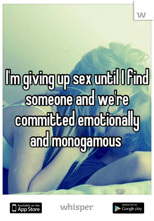 I'm giving up sex until I find someone and we're committed emotionally  and monogamous
